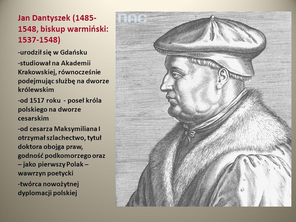 Jan Dantyszek (1485- 1548, biskup warmiński: 1537-1548) -urodził się w Gdańsku -studiował na Akademii Krakowskiej, równocześnie podejmując służbę na d