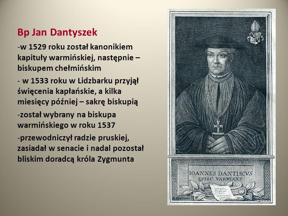 Bp Jan Dantyszek -w 1529 roku został kanonikiem kapituły warmińskiej, następnie – biskupem chełmińskim - w 1533 roku w Lidzbarku przyjął święcenia kap