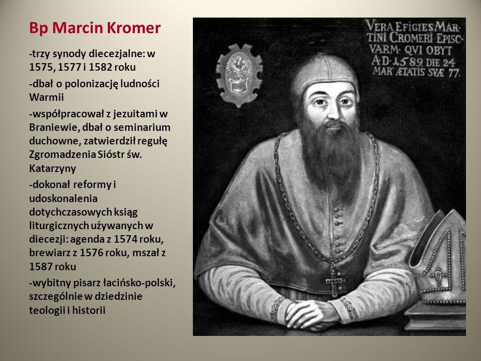 Bp Marcin Kromer - trzy synody diecezjalne: w 1575, 1577 i 1582 roku -dbał o polonizację ludności Warmii -współpracował z jezuitami w Braniewie, dbał