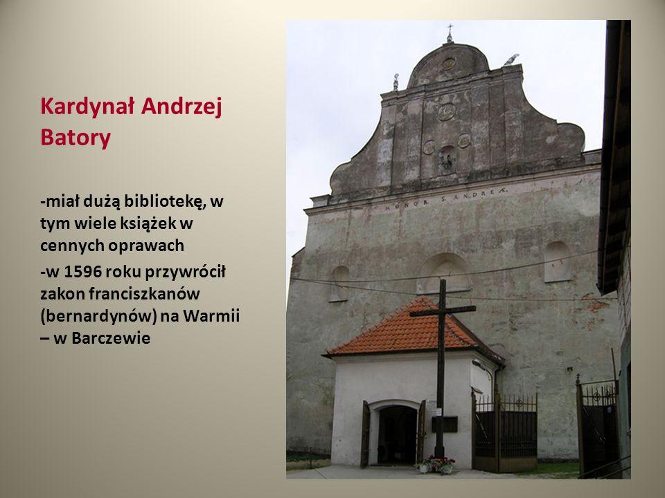 Kardynał Andrzej Batory -miał dużą bibliotekę, w tym wiele książek w cennych oprawach -w 1596 roku przywrócił zakon franciszkanów (bernardynów) na War