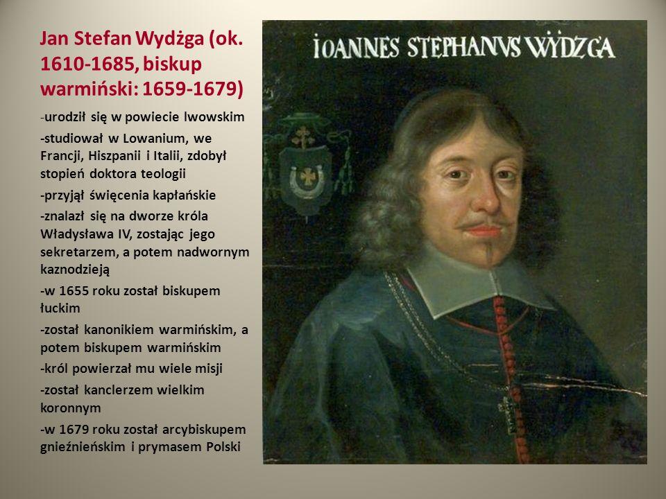 Jan Stefan Wydżga (ok. 1610-1685, biskup warmiński: 1659-1679) -urodził się w powiecie lwowskim -studiował w Lowanium, we Francji, Hiszpanii i Italii,
