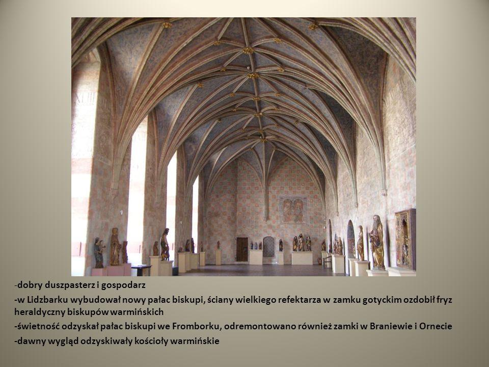 -dobry duszpasterz i gospodarz -w Lidzbarku wybudował nowy pałac biskupi, ściany wielkiego refektarza w zamku gotyckim ozdobił fryz heraldyczny biskup