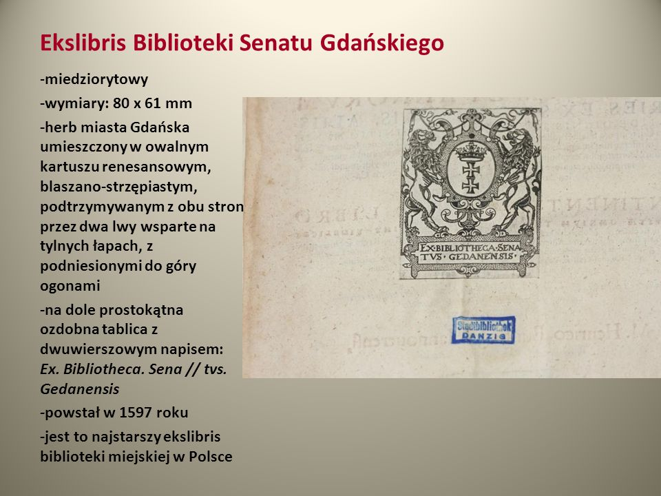 Ekslibris Biblioteki Senatu Gdańskiego - miedziorytowy -wymiary: 80 x 61 mm -herb miasta Gdańska umieszczony w owalnym kartuszu renesansowym, blaszano