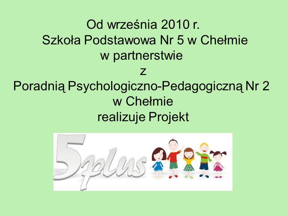 Od września 2010 r. Szkoła Podstawowa Nr 5 w Chełmie w partnerstwie z Poradnią Psychologiczno-Pedagogiczną Nr 2 w Chełmie realizuje Projekt