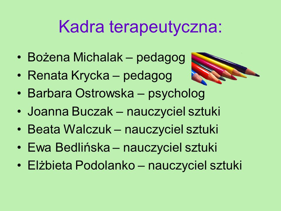 Kadra terapeutyczna: Bożena Michalak – pedagog Renata Krycka – pedagog Barbara Ostrowska – psycholog Joanna Buczak – nauczyciel sztuki Beata Walczuk –