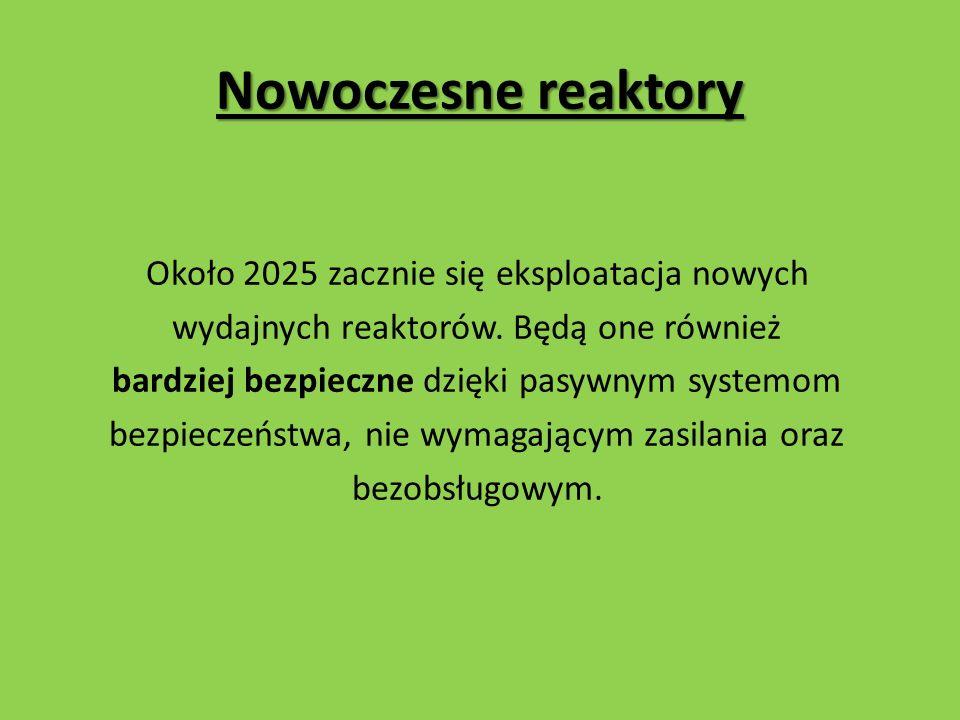 Nowoczesne reaktory Około 2025 zacznie się eksploatacja nowych wydajnych reaktorów.