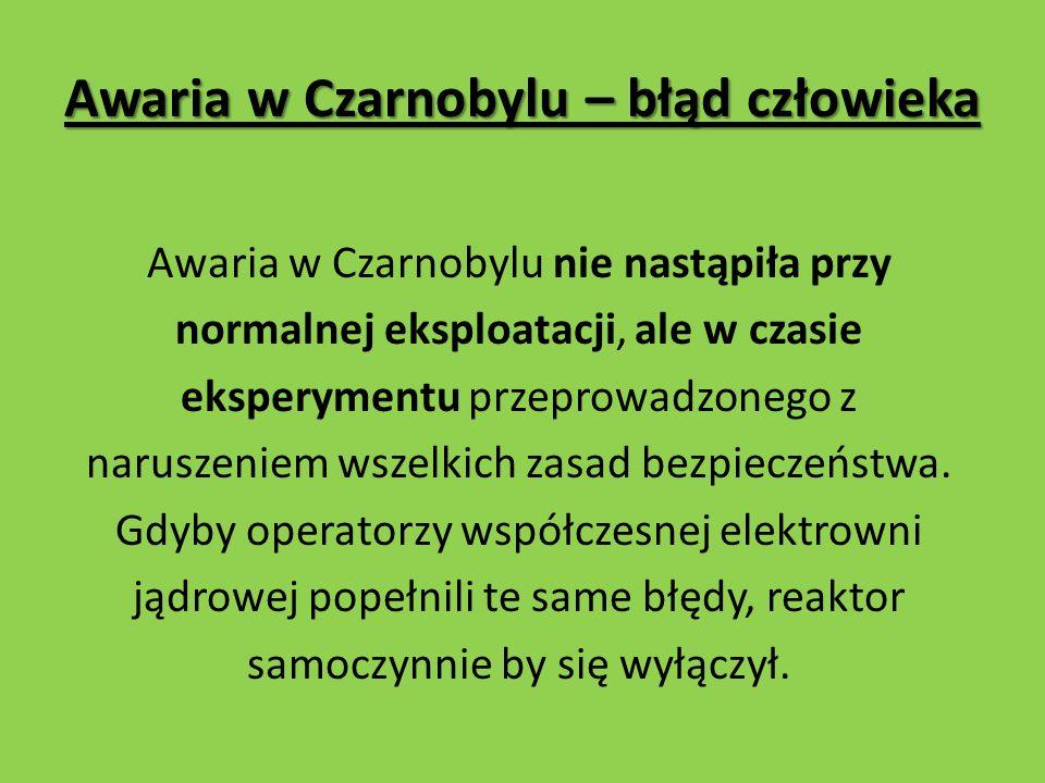 Awaria w Czarnobylu – błąd człowieka Awaria w Czarnobylu nie nastąpiła przy normalnej eksploatacji, ale w czasie eksperymentu przeprowadzonego z naruszeniem wszelkich zasad bezpieczeństwa.