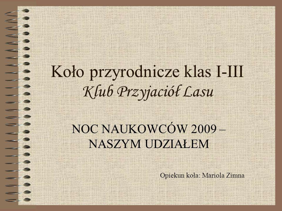 Koło przyrodnicze klas I-III Klub Przyjaciół Lasu NOC NAUKOWCÓW 2009 – NASZYM UDZIAŁEM Opiekun koła: Mariola Zimna