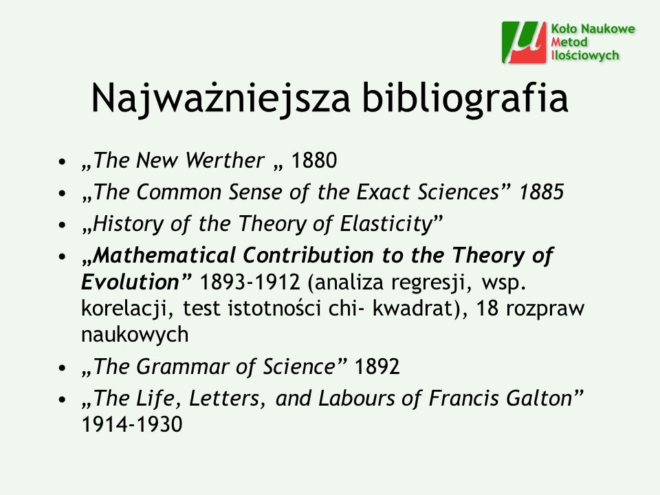 Najważniejsza bibliografia The New Werther 1880 The Common Sense of the Exact Sciences 1885 History of the Theory of Elasticity Mathematical Contribution to the Theory of Evolution 1893-1912 (analiza regresji, wsp.