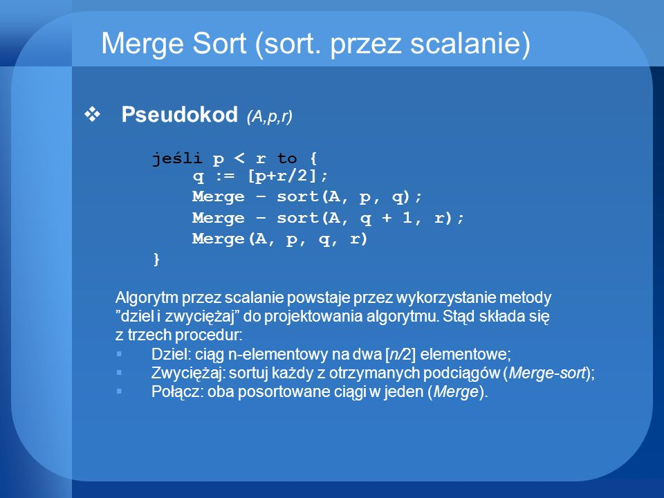 Merge Sort (sort. przez scalanie) Pseudokod (A,p,r) jeśli p < r to { q := [p+r/2]; Merge sort(A, p, q); Merge sort(A, q + 1, r); Merge(A, p, q, r) } A