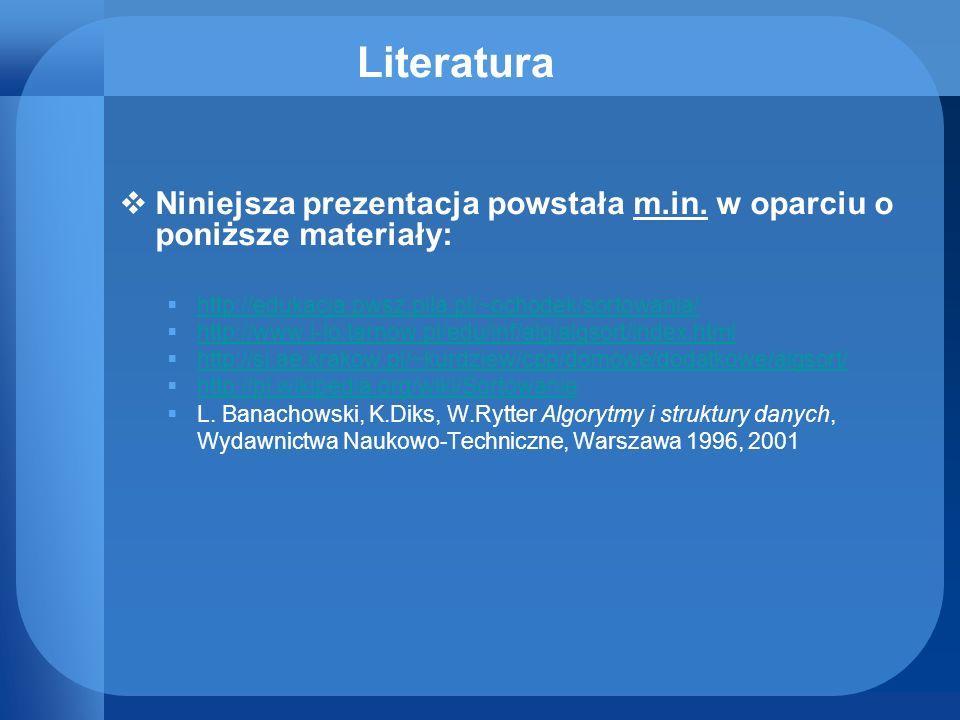 Literatura Niniejsza prezentacja powstała m.in. w oparciu o poniższe materiały: http://edukacja.pwsz.pila.pl/~ochodek/sortowania/ http://www.i-lo.tarn