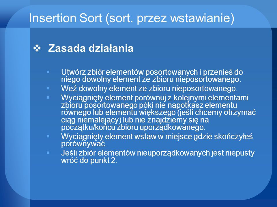Insertion Sort (sort. przez wstawianie) Zasada działania Utwórz zbiór elementów posortowanych i przenieś do niego dowolny element ze zbioru nieposorto