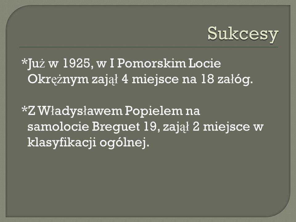 *Ju ż w 1925, w I Pomorskim Locie Okr ęż nym zaj ął 4 miejsce na 18 za ł óg. *Z W ł adys ł awem Popielem na samolocie Breguet 19, zaj ął 2 miejsce w k