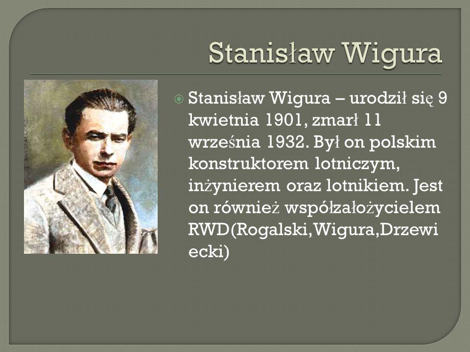 Stanis ł aw Wigura – urodzi ł si ę 9 kwietnia 1901, zmar ł 11 wrze ś nia 1932. By ł on polskim konstruktorem lotniczym, in ż ynierem oraz lotnikiem. J