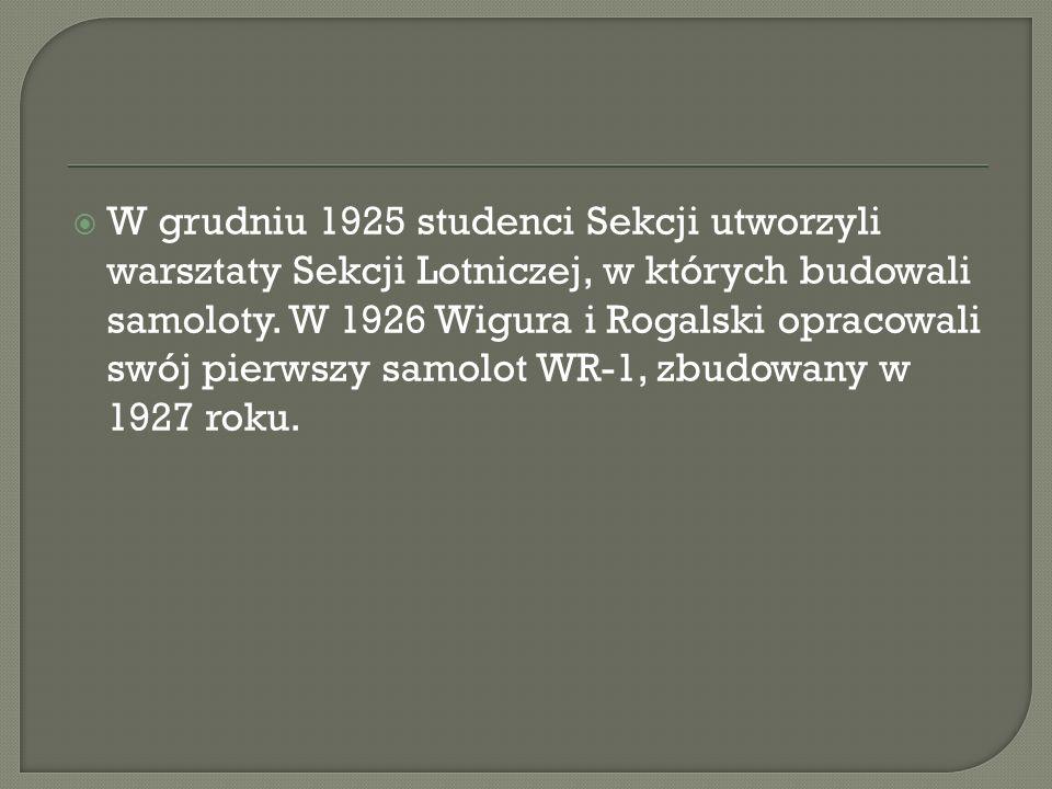 W grudniu 1925 studenci Sekcji utworzyli warsztaty Sekcji Lotniczej, w których budowali samoloty. W 1926 Wigura i Rogalski opracowali swój pierwszy sa