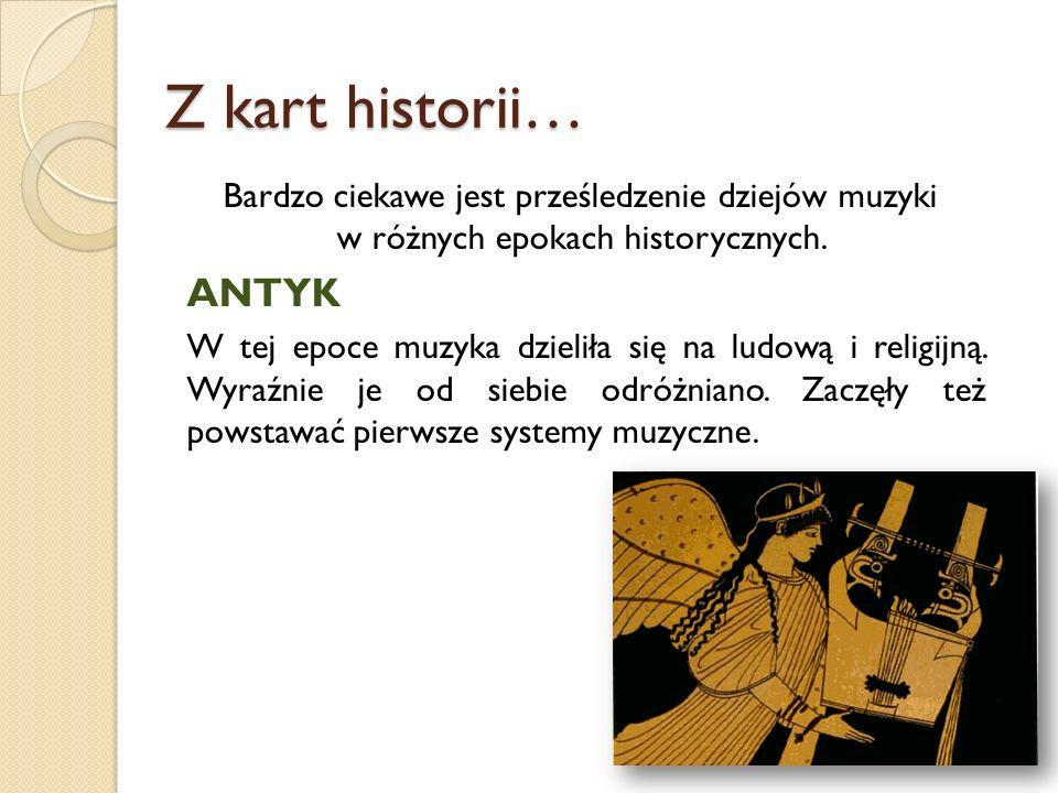 Z kart historii… Bardzo ciekawe jest prześledzenie dziejów muzyki w różnych epokach historycznych. ANTYK W tej epoce muzyka dzieliła się na ludową i r