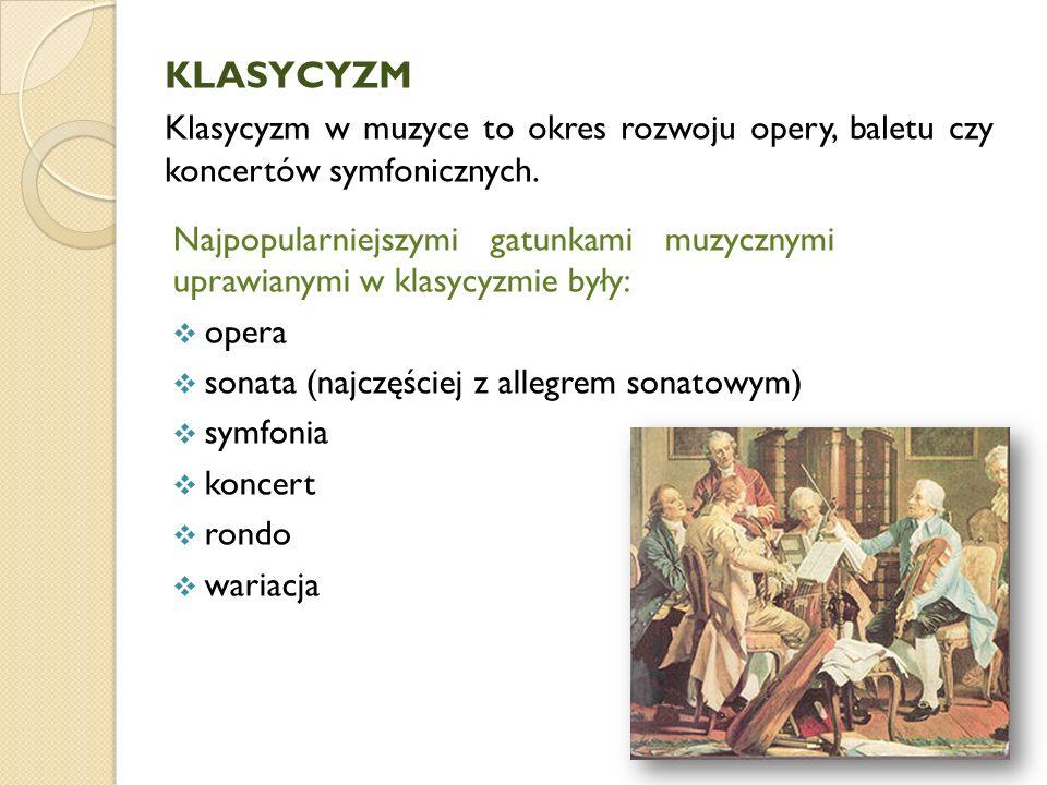 KLASYCYZM Klasycyzm w muzyce to okres rozwoju opery, baletu czy koncertów symfonicznych. Najpopularniejszymi gatunkami muzycznymi uprawianymi w klasyc