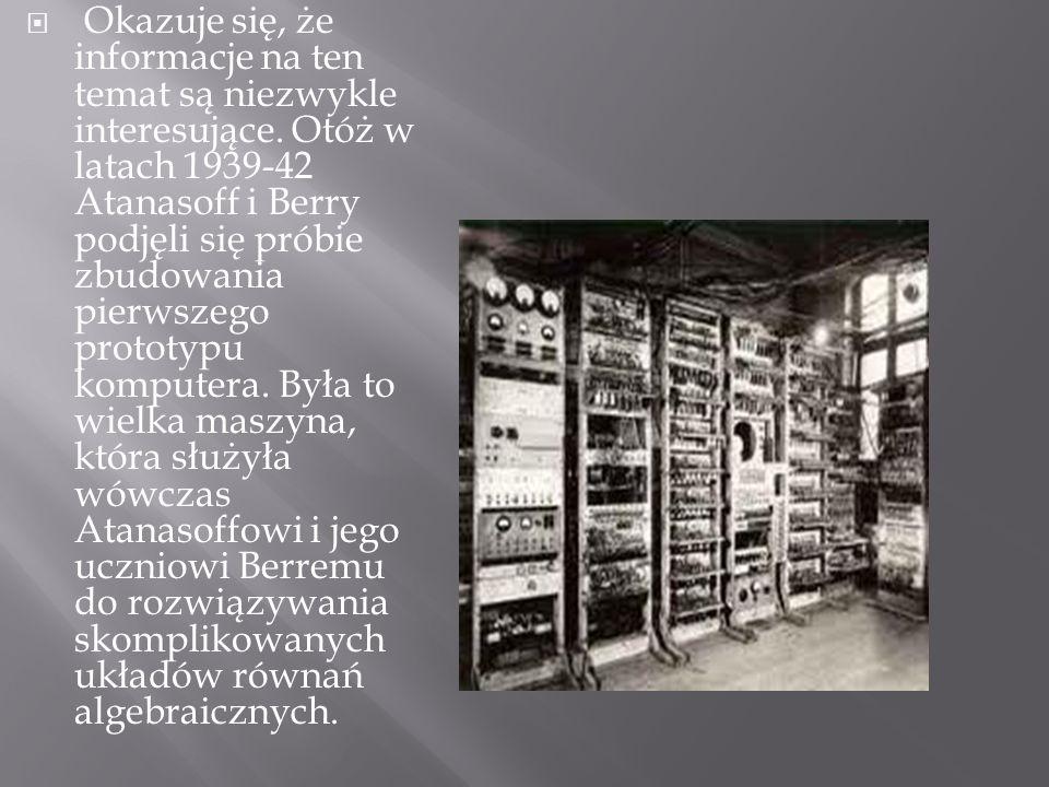 Okazuje się, że informacje na ten temat są niezwykle interesujące. Otóż w latach 1939-42 Atanasoff i Berry podjęli się próbie zbudowania pierwszego pr
