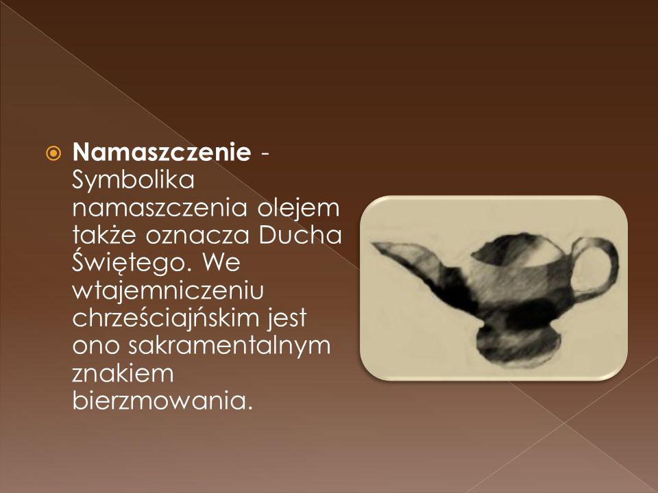Namaszczenie - Symbolika namaszczenia olejem także oznacza Ducha Świętego. We wtajemniczeniu chrześciajńskim jest ono sakramentalnym znakiem bierzmowa