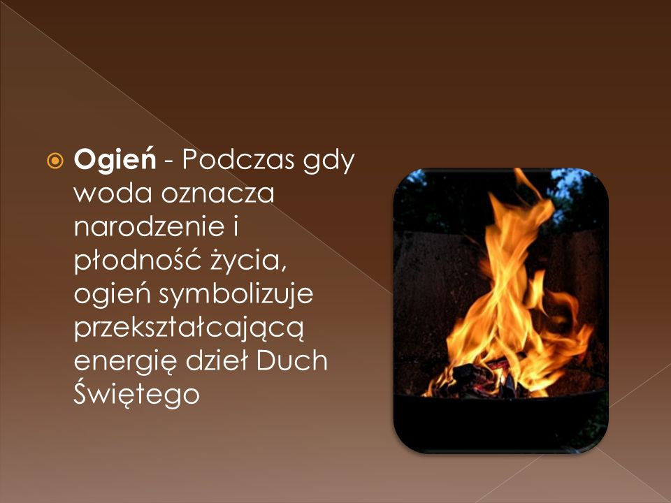 Ogień - Podczas gdy woda oznacza narodzenie i płodność życia, ogień symbolizuje przekształcającą energię dzieł Duch Świętego