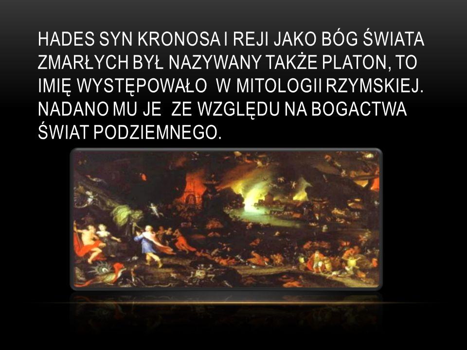 HADES SYN KRONOSA I REJI JAKO BÓG ŚWIATA ZMARŁYCH BYŁ NAZYWANY TAKŻE PLATON, TO IMIĘ WYSTĘPOWAŁO W MITOLOGII RZYMSKIEJ. NADANO MU JE ZE WZGLĘDU NA BOG
