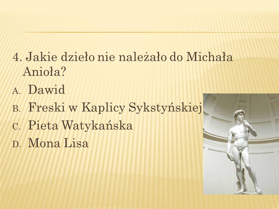4. Jakie dzieło nie należało do Michała Anioła? A. Dawid B. Freski w Kaplicy Sykstyńskiej C. Pieta Watykańska D. Mona Lisa