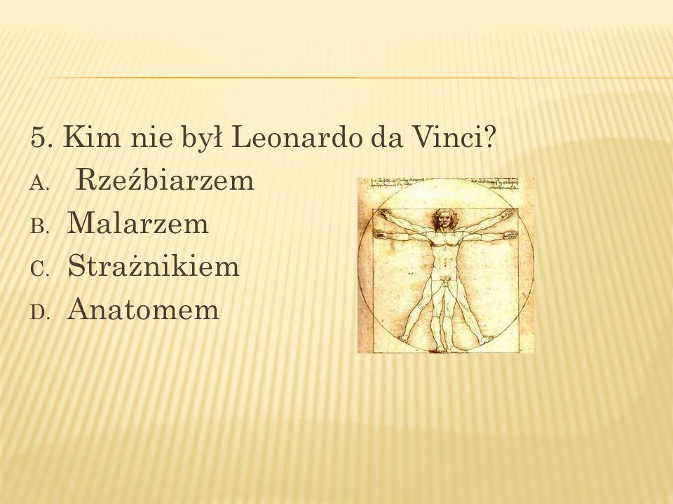 5. Kim nie był Leonardo da Vinci? A. Rzeźbiarzem B. Malarzem C. Strażnikiem D. Anatomem