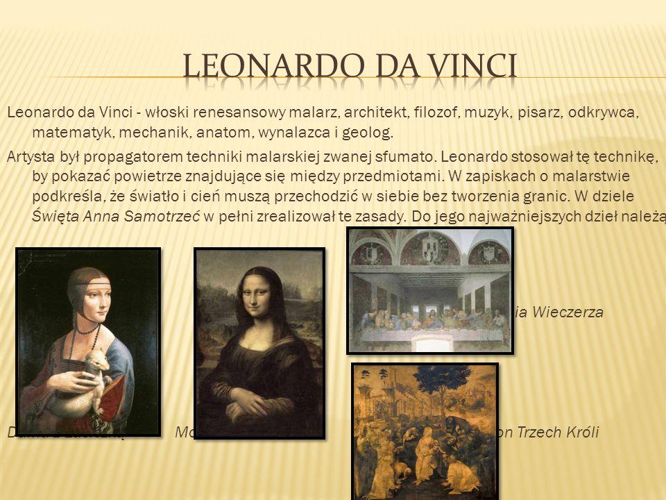 Leonardo da Vinci - włoski renesansowy malarz, architekt, filozof, muzyk, pisarz, odkrywca, matematyk, mechanik, anatom, wynalazca i geolog. Artysta b