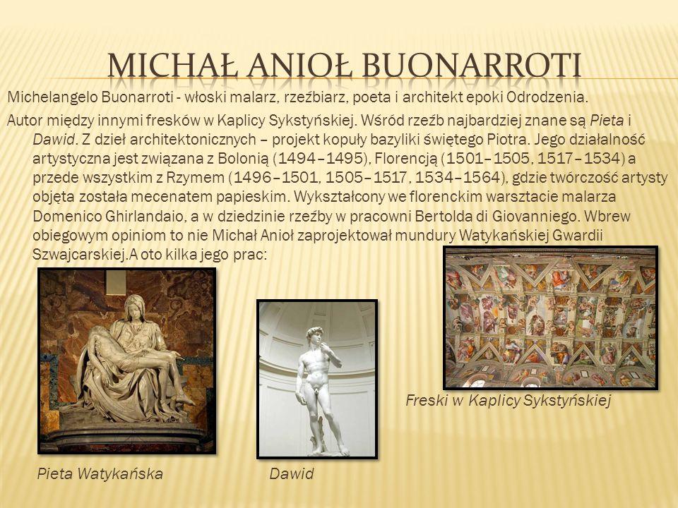 Michelangelo Buonarroti - włoski malarz, rzeźbiarz, poeta i architekt epoki Odrodzenia. Autor między innymi fresków w Kaplicy Sykstyńskiej. Wśród rzeź