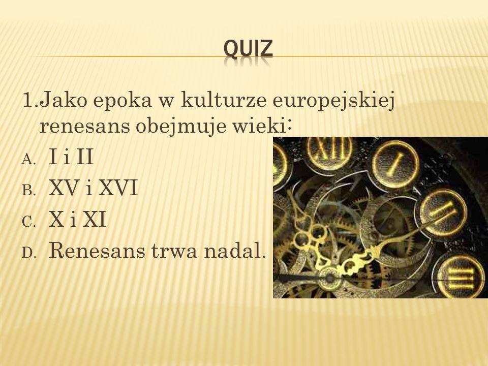 1.Jako epoka w kulturze europejskiej renesans obejmuje wieki: A. I i II B. XV i XVI C. X i XI D. Renesans trwa nadal.