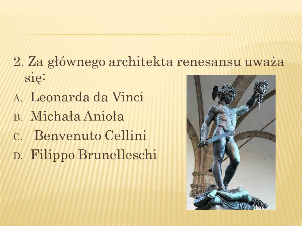 2. Za głównego architekta renesansu uważa się: A. Leonarda da Vinci B. Michała Anioła C. Benvenuto Cellini D. Filippo Brunelleschi