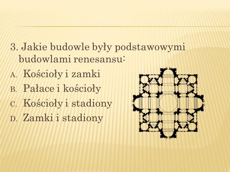 3. Jakie budowle były podstawowymi budowlami renesansu: A. Kościoły i zamki B. Pałace i kościoły C. Kościoły i stadiony D. Zamki i stadiony