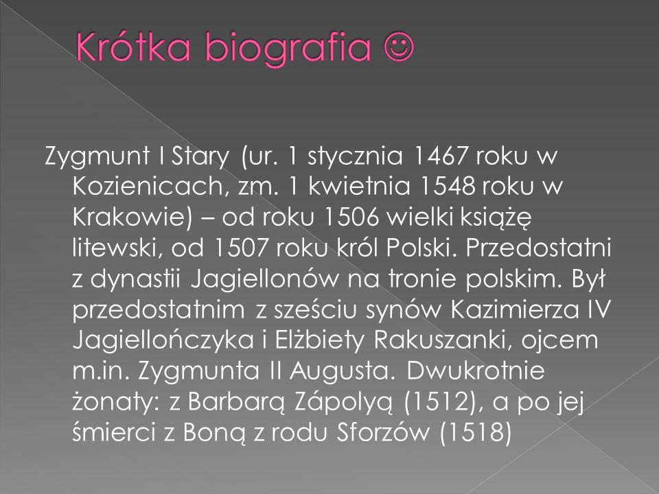 Zygmunt I Stary (ur. 1 stycznia 1467 roku w Kozienicach, zm. 1 kwietnia 1548 roku w Krakowie) – od roku 1506 wielki książę litewski, od 1507 roku król