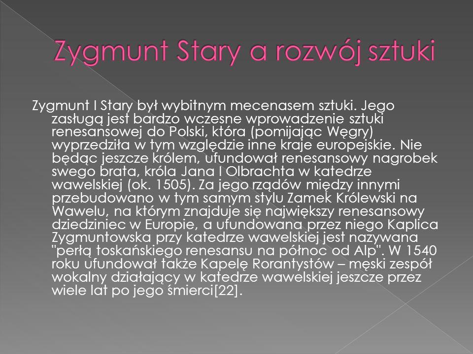 Zygmunt I Stary był wybitnym mecenasem sztuki. Jego zasługą jest bardzo wczesne wprowadzenie sztuki renesansowej do Polski, która (pomijając Węgry) wy