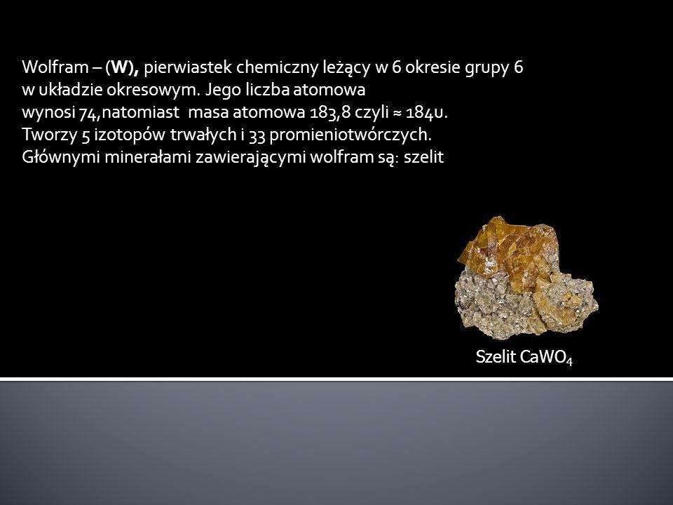 Wolfram – (W), pierwiastek chemiczny leżący w 6 okresie grupy 6 w układzie okresowym. Jego liczba atomowa wynosi 74,natomiast masa atomowa 183,8 czyli