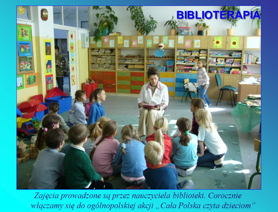 Zajęcia prowadzone są przez nauczyciela biblioteki. Corocznie włączamy się do ogólnopolskiej akcji Cała Polska czyta dzieciom BIBLIOTERAPIA BIBLIOTERA