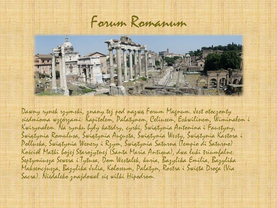 Forum Romanum Dawny rynek rzymski, znany też pod nazwą Forum Magnum. Jest otoczonty siedmioma wzgórzami: Kapitolem, Palatynem, Celiusem, Eskwilinem, W