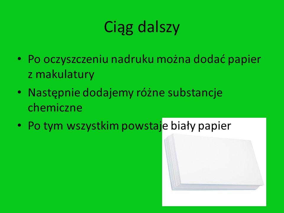 Ciąg dalszy Po oczyszczeniu nadruku można dodać papier z makulatury Następnie dodajemy różne substancje chemiczne Po tym wszystkim powstaje biały papi