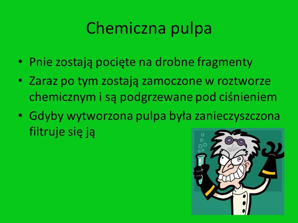 Chemiczna pulpa Pnie zostają pocięte na drobne fragmenty Zaraz po tym zostają zamoczone w roztworze chemicznym i są podgrzewane pod ciśnieniem Gdyby w