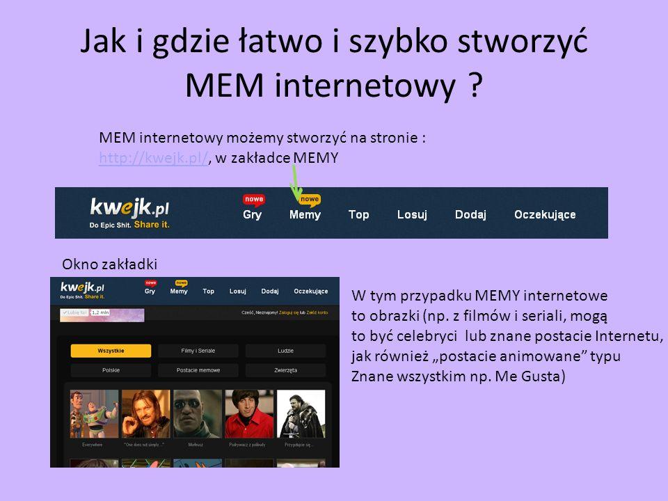 Jak i gdzie łatwo i szybko stworzyć MEM internetowy ? MEM internetowy możemy stworzyć na stronie : http://kwejk.pl/, w zakładce MEMY http://kwejk.pl/