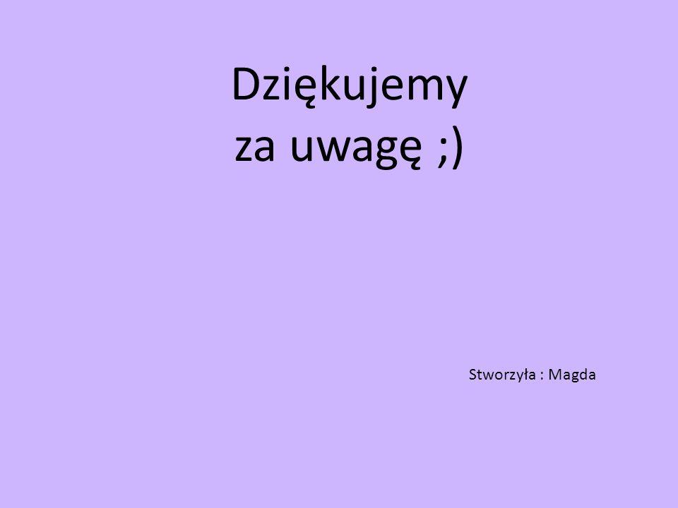 Dziękujemy za uwagę ;) Stworzyła : Magda