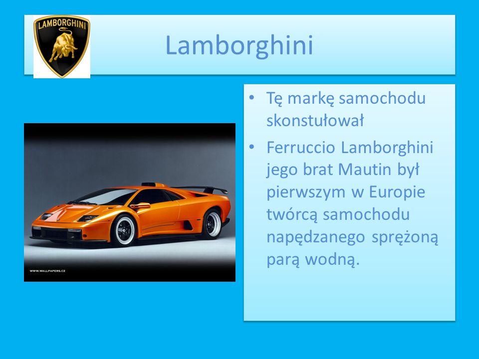 Lamborghini Tę markę samochodu skonstułował Ferruccio Lamborghini jego brat Mautin był pierwszym w Europie twórcą samochodu napędzanego sprężoną parą