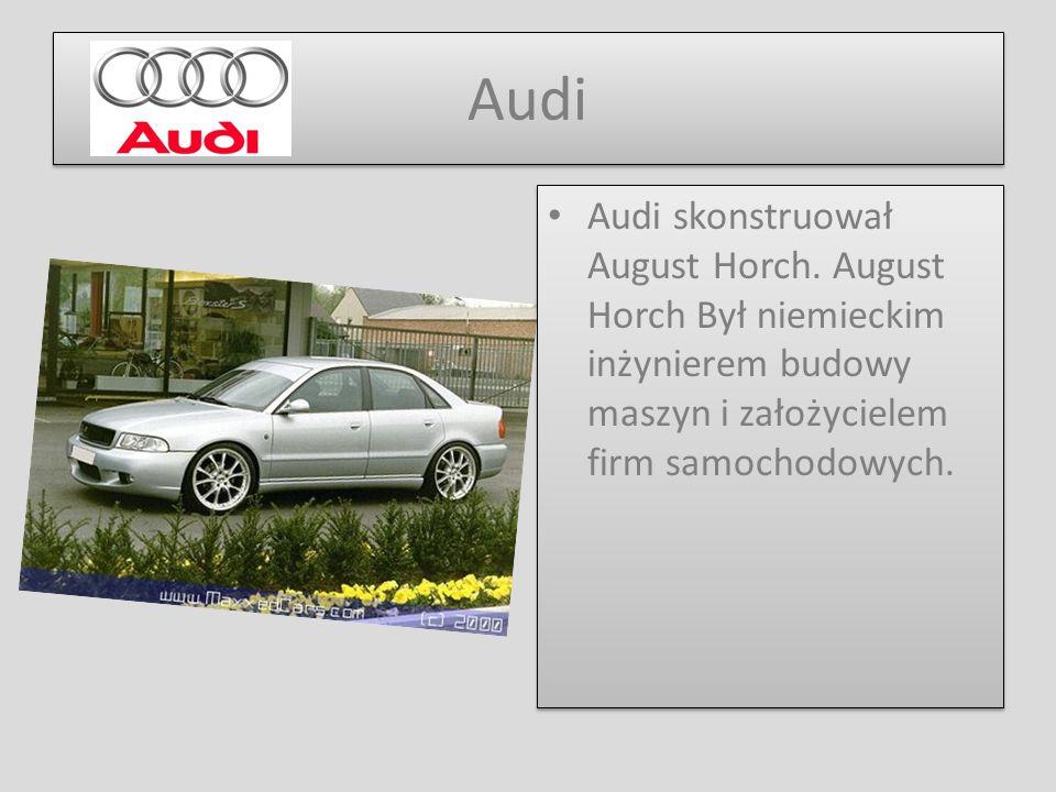 Audi Audi skonstruował August Horch. August Horch Był niemieckim inżynierem budowy maszyn i założycielem firm samochodowych.