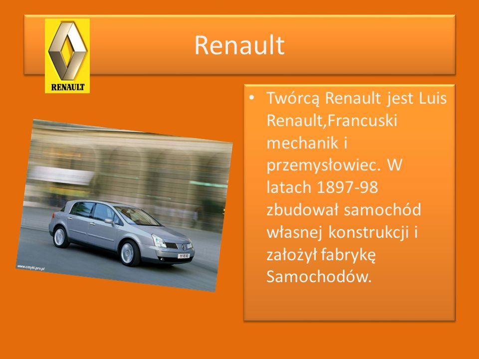 Renault Twórcą Renault jest Luis Renault,Francuski mechanik i przemysłowiec. W latach 1897-98 zbudował samochód własnej konstrukcji i założył fabrykę