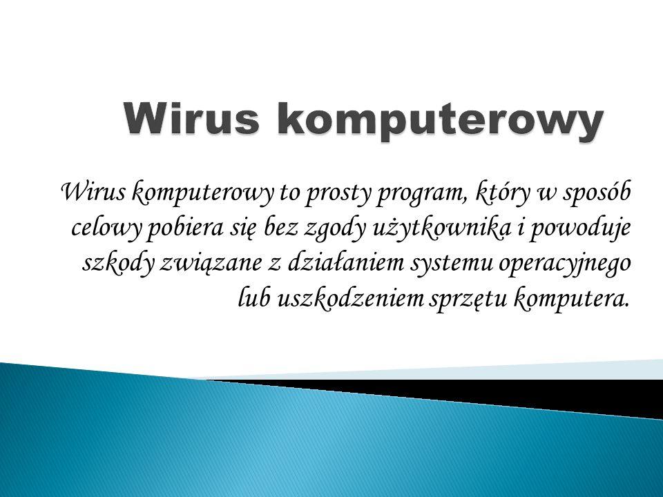 Wirus komputerowy to prosty program, który w sposób celowy pobiera się bez zgody użytkownika i powoduje szkody związane z działaniem systemu operacyjnego lub uszkodzeniem sprzętu komputera.