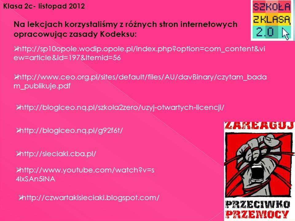 http://www.youtube.com/watch?v=W R6AWpbaJAc http://www.youtube.com/watch?v=s4I xSAn5iNA http://www.youtube.com/watch?v=W GUGYtjw144 http://www.youtube.com/watch?v=go S_TTEtYGk Również oglądaliśmy strony internetowe z dostępnymi animowanymi filmami, które pomogły nam w utworzeniu Kodeksu: Klasa 2c- listopad 2012