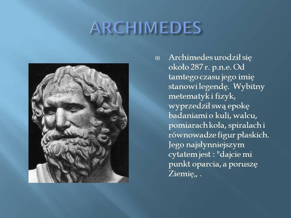 Archimedes urodził się około 287 r.p.n.e. Od tamtego czasu jego imię stanowi legendę.