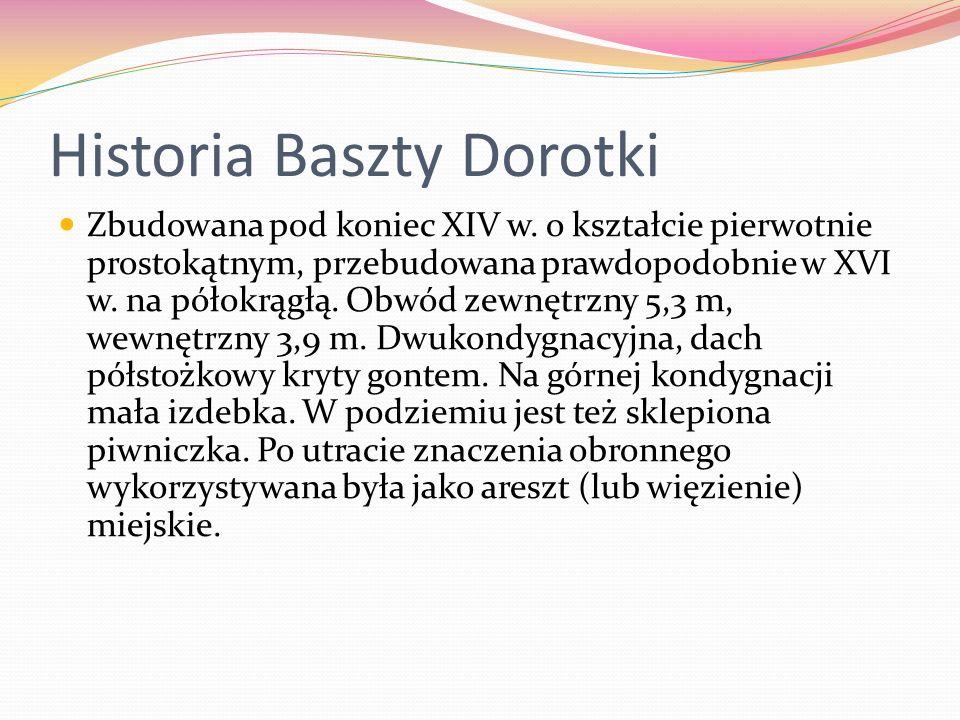 Historia Baszty Dorotki Zbudowana pod koniec XIV w. o kształcie pierwotnie prostokątnym, przebudowana prawdopodobnie w XVI w. na półokrągłą. Obwód zew