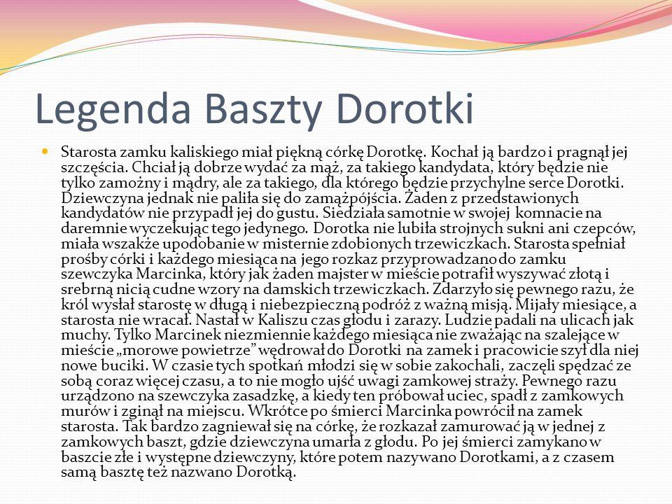 Legenda Baszty Dorotki Starosta zamku kaliskiego miał piękną córkę Dorotkę. Kochał ją bardzo i pragnął jej szczęścia. Chciał ją dobrze wydać za mąż, z