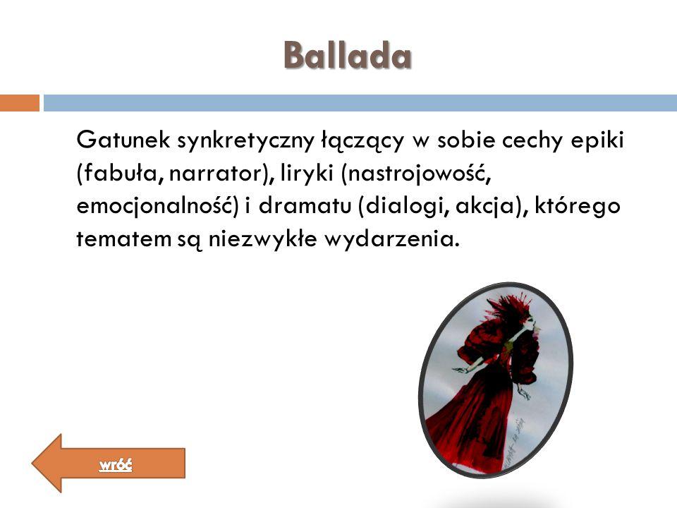 Ballada Gatunek synkretyczny łączący w sobie cechy epiki (fabuła, narrator), liryki (nastrojowość, emocjonalność) i dramatu (dialogi, akcja), którego
